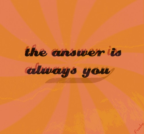 The answer is always you
